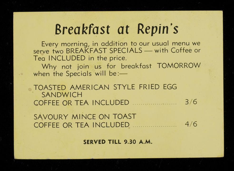 2007/106/4 Menu, 'Breakfast at Repin's', paper, maker unknown, place of production unknown, 1933-1966, used by Repin's Coffee Inn, Sydney, New South Wales, Australia, 1933-1966. Click to enlarge.